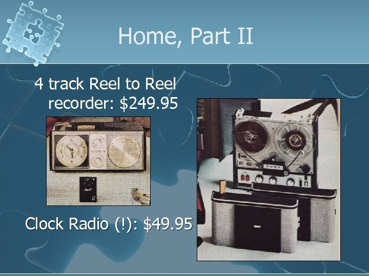 Home, Part II 4 track Reel to Reel recorder: $249. 95 Clock Radio (!):