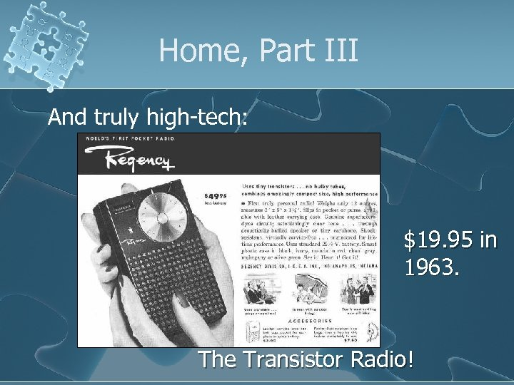 Home, Part III And truly high-tech: $19. 95 in 1963. The Transistor Radio!