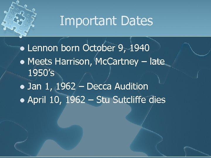 Important Dates Lennon born October 9, 1940 l Meets Harrison, Mc. Cartney – late