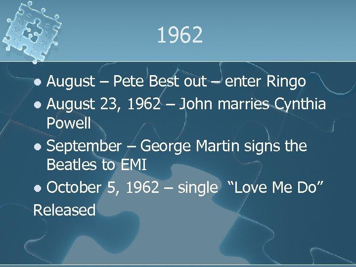1962 August – Pete Best out – enter Ringo l August 23, 1962 –