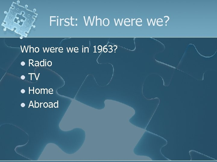 First: Who were we? Who were we in 1963? l Radio l TV l