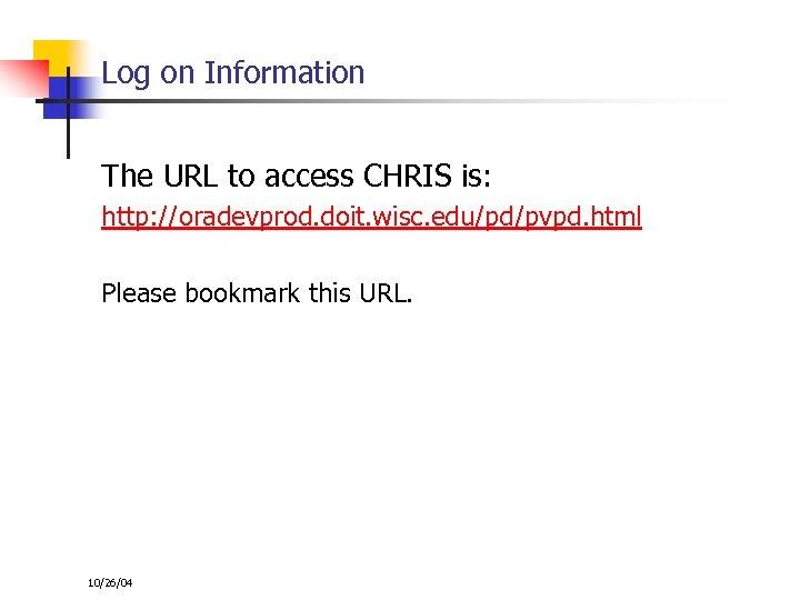 Log on Information The URL to access CHRIS is: http: //oradevprod. doit. wisc. edu/pd/pvpd.