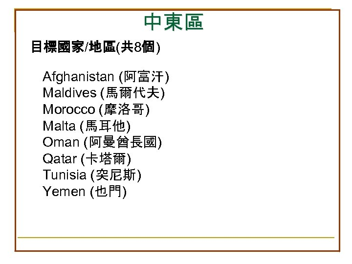 中東區 目標國家/地區(共 8個) Afghanistan (阿富汗) Maldives (馬爾代夫) Morocco (摩洛哥) Malta (馬耳他) Oman (阿曼酋長國) Qatar