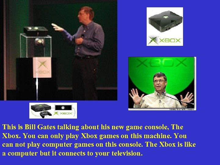 This is Bill Gates talking about his new game console, The Xbox. You can