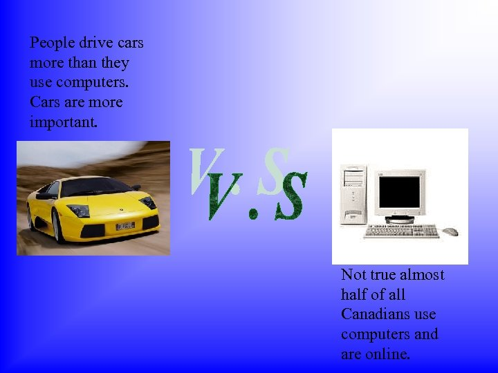 People drive cars more than they use computers. Cars are more important. Not true