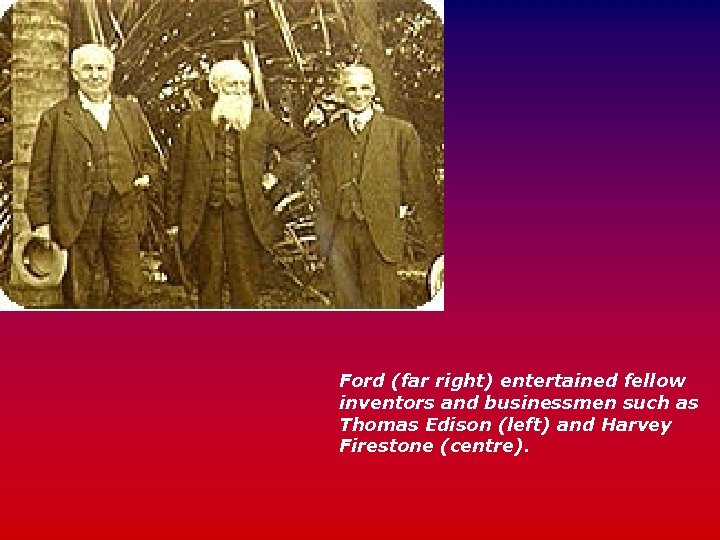 Ford (far right) entertained fellow inventors and businessmen such as Thomas Edison (left) and