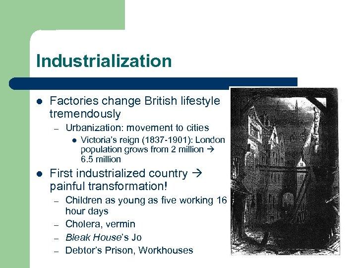 Industrialization l Factories change British lifestyle tremendously – Urbanization: movement to cities l l