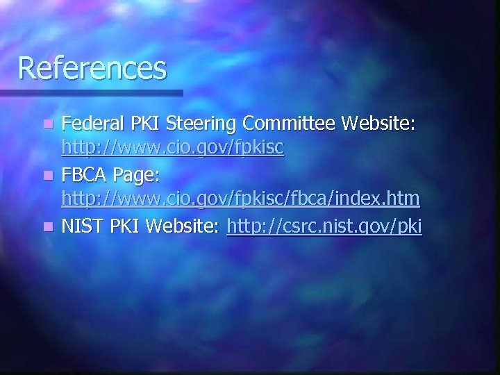 References Federal PKI Steering Committee Website: http: //www. cio. gov/fpkisc n FBCA Page: http: