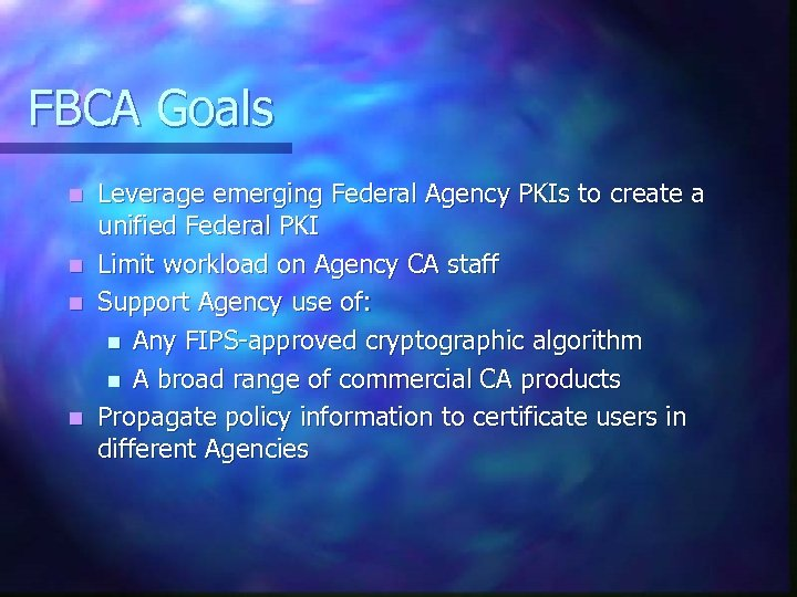 FBCA Goals Leverage emerging Federal Agency PKIs to create a unified Federal PKI n
