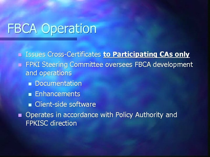 FBCA Operation Issues Cross-Certificates to Participating CAs only n FPKI Steering Committee oversees FBCA