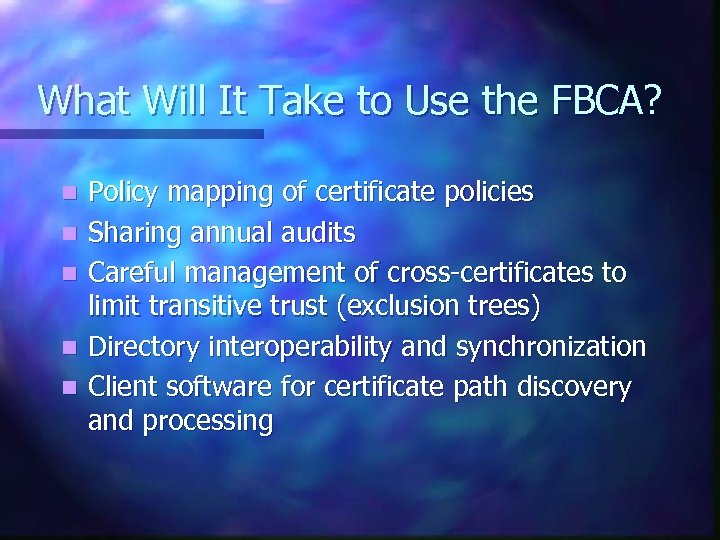 What Will It Take to Use the FBCA? n n n Policy mapping of