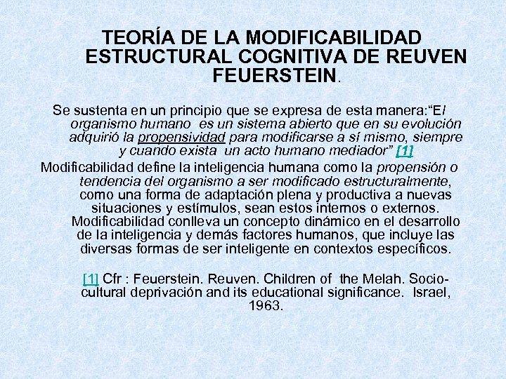 TEORÍA DE LA MODIFICABILIDAD ESTRUCTURAL COGNITIVA DE REUVEN FEUERSTEIN. Se sustenta en un principio