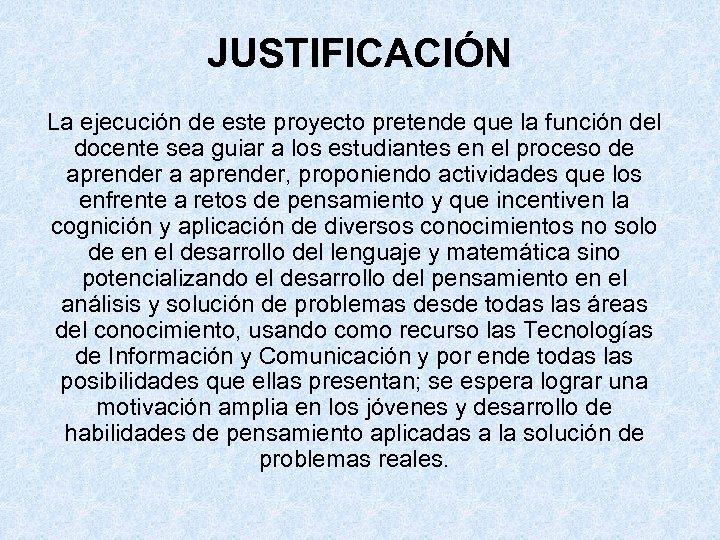 JUSTIFICACIÓN La ejecución de este proyecto pretende que la función del docente sea guiar