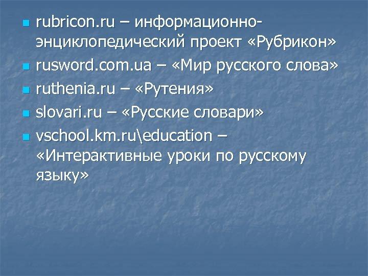 n n n rubricon. ru – информационноэнциклопедический проект «Рубрикон» rusword. com. ua – «Мир