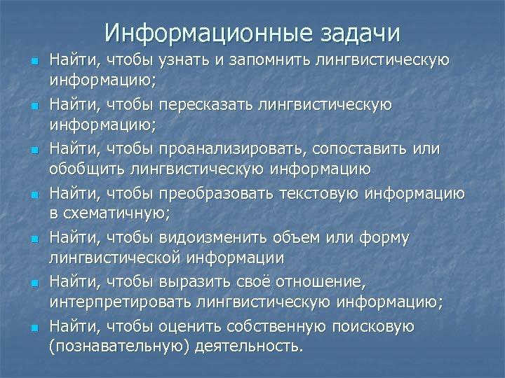 Информационные задачи n n n n Найти, чтобы узнать и запомнить лингвистическую информацию; Найти,