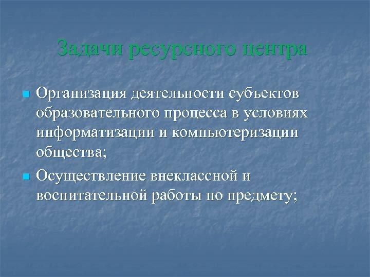 Задачи ресурсного центра n n Организация деятельности субъектов образовательного процесса в условиях информатизации и