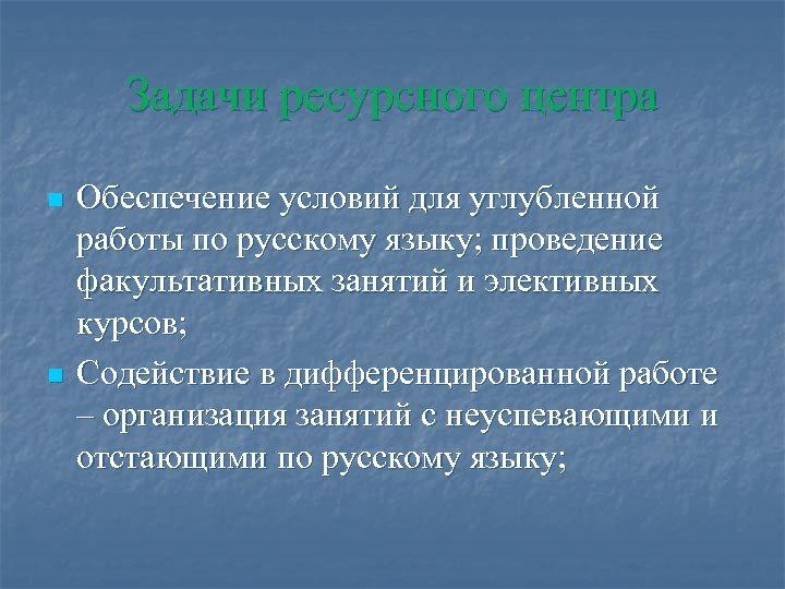 Задачи ресурсного центра n n Обеспечение условий для углубленной работы по русскому языку; проведение