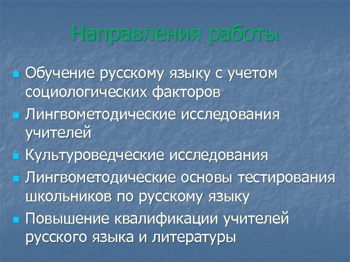 Направления работы n n n Обучение русскому языку с учетом социологических факторов Лингвометодические исследования