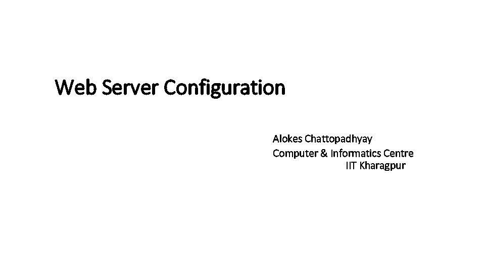 Web Server Configuration Alokes Chattopadhyay Computer & Informatics Centre IIT Kharagpur