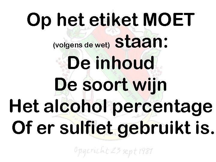 Op het etiket MOET staan: De inhoud De soort wijn Het alcohol percentage Of