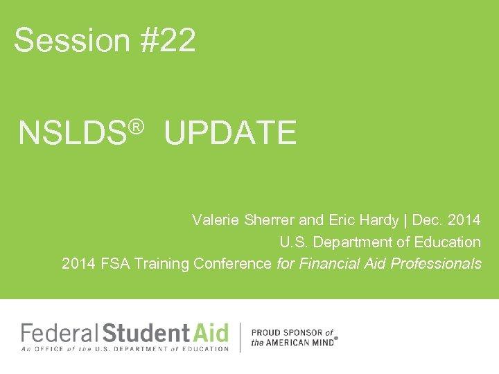 Session #22 ® UPDATE NSLDS Valerie Sherrer and Eric Hardy | Dec. 2014 U.