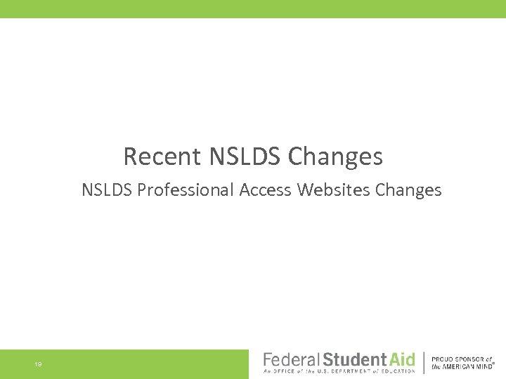 Recent NSLDS Changes NSLDS Professional Access Websites Changes 19