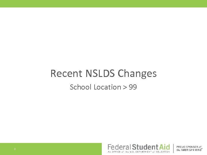 Recent NSLDS Changes School Location > 99 3
