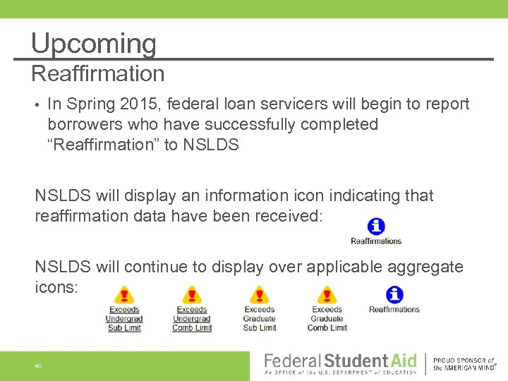 Upcoming Reaffirmation • In Spring 2015, federal loan servicers will begin to report borrowers
