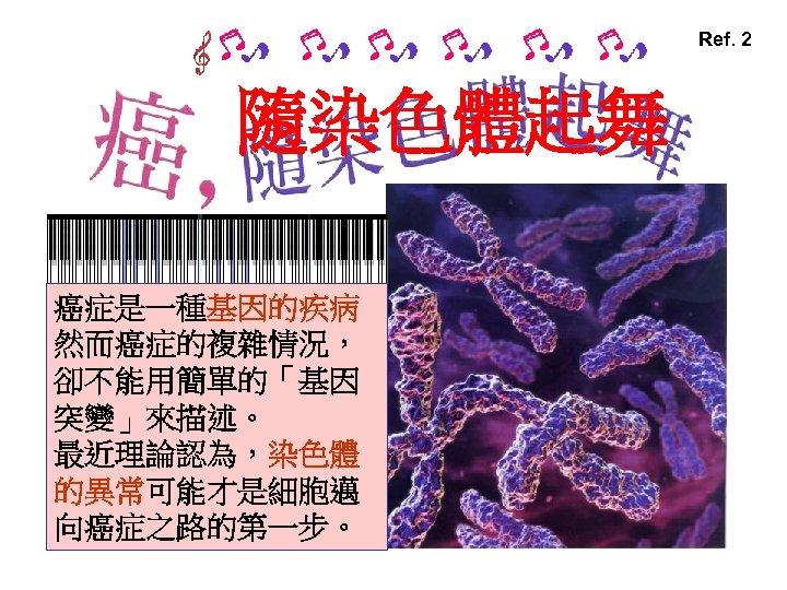 Ref. 2 隨染色體起舞 癌症是一種基因的疾病 然而癌症的複雜情況, 卻不能用簡單的「基因 突變」來描述。 最近理論認為,染色體 的異常可能才是細胞邁 向癌症之路的第一步。