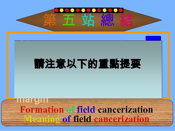第五站總結 瞭解 Field cancerization的形成 : Normal→Patch→Field→Cancer 請注意以下的重點提要 瞭解 Field cancerization的重要 : 腫瘤切除要有足夠的 safe margin