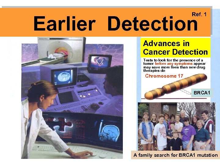 Ref. 1 Earlier Detection Advances in Cancer Detection Tests to look for the presence