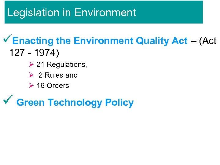 Legislation in Environment üEnacting the Environment Quality Act – (Act 127 - 1974) Ø