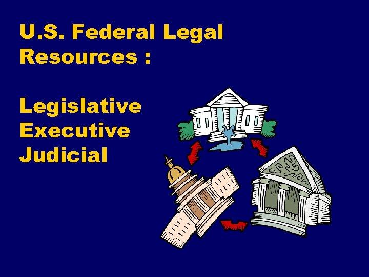 U. S. Federal Legal Resources : Legislative Executive Judicial