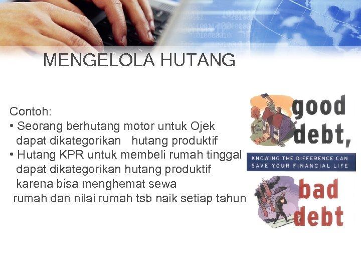 MENGELOLA HUTANG Contoh: • Seorang berhutang motor untuk Ojek dapat dikategorikan hutang produktif •