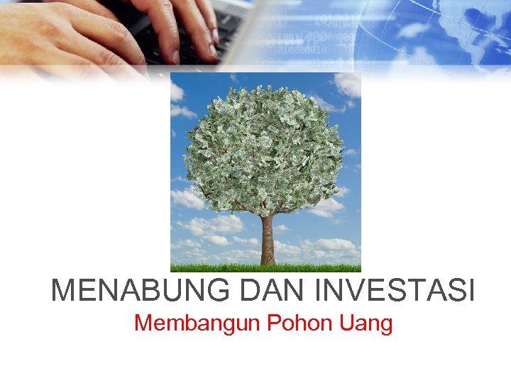 MENABUNG DAN INVESTASI Membangun Pohon Uang