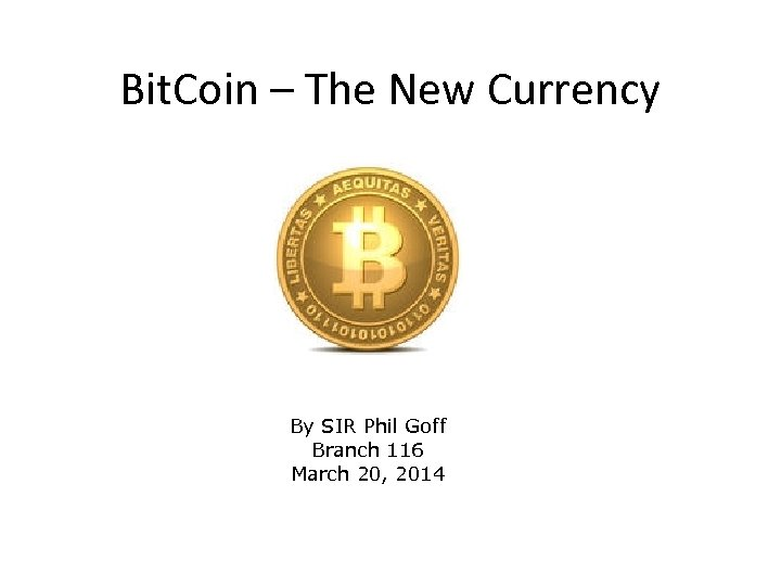 Bit. Coin – The New Currency By SIR Phil Goff Branch 116 March 20,