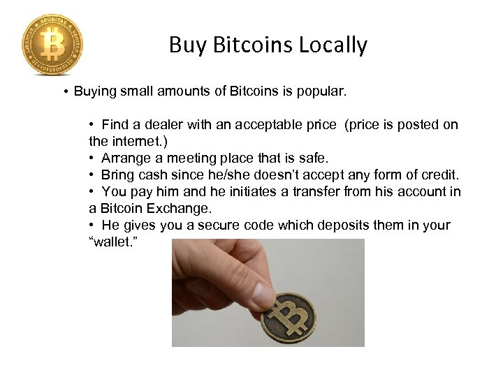 Buy Bitcoins Locally • Buying small amounts of Bitcoins is popular. • Find a