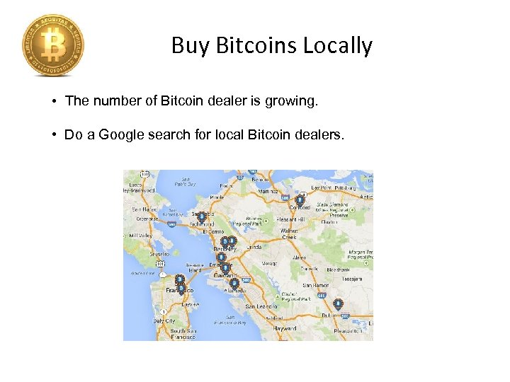 Buy Bitcoins Locally • The number of Bitcoin dealer is growing. • Do a