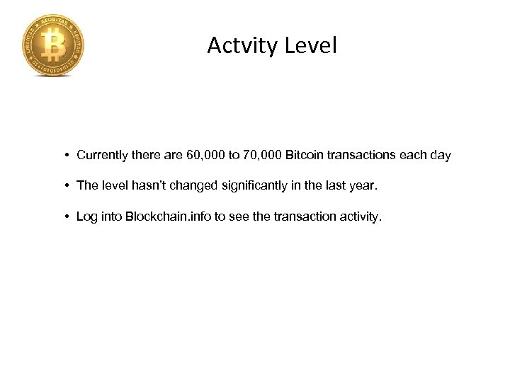 Actvity Level • Currently there are 60, 000 to 70, 000 Bitcoin transactions each