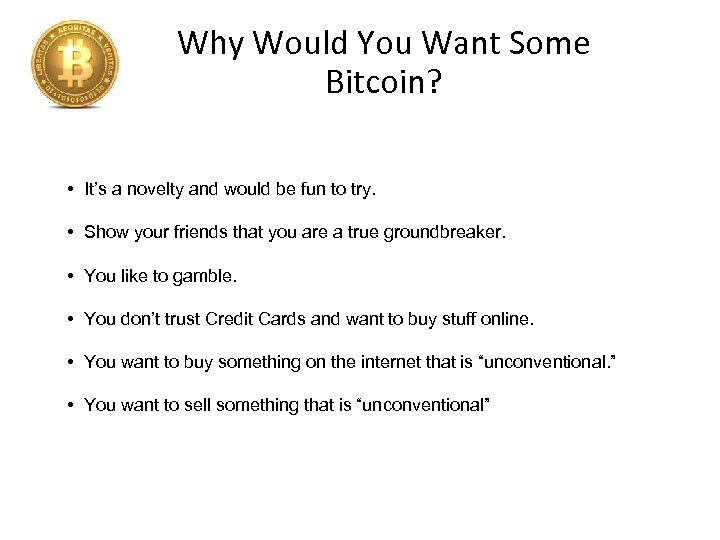 Why Would You Want Some Bitcoin? • It's a novelty and would be fun