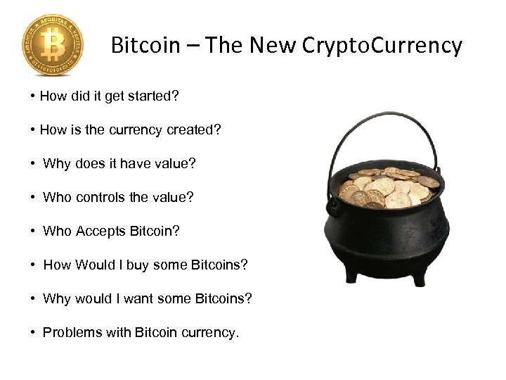 Bitcoin – The New Crypto. Currency • How did it get started? • How