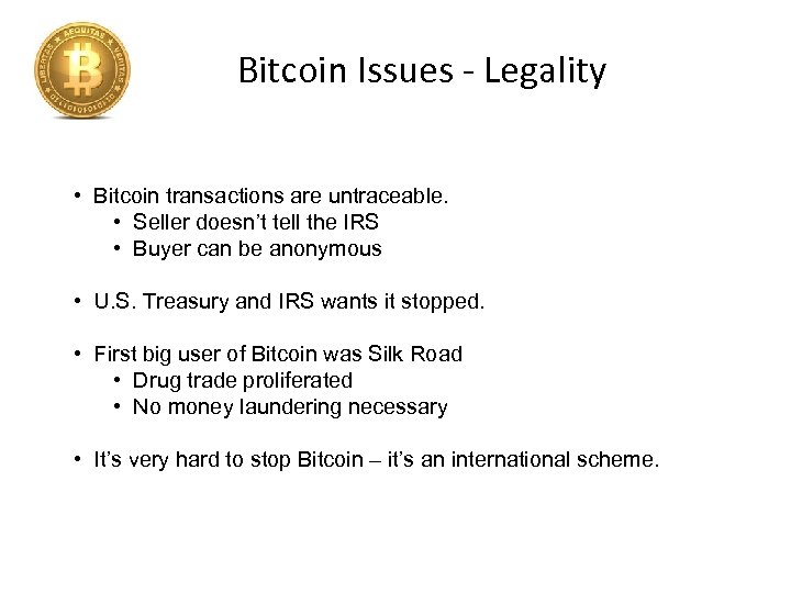 Bitcoin Issues - Legality • Bitcoin transactions are untraceable. • Seller doesn't tell the