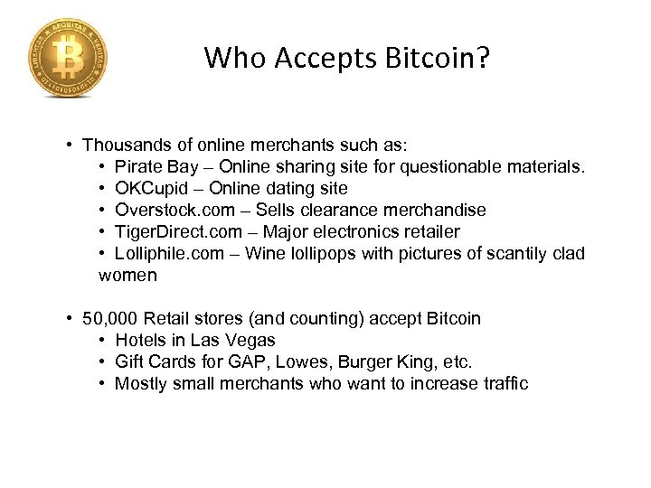 Who Accepts Bitcoin? • Thousands of online merchants such as: • Pirate Bay –