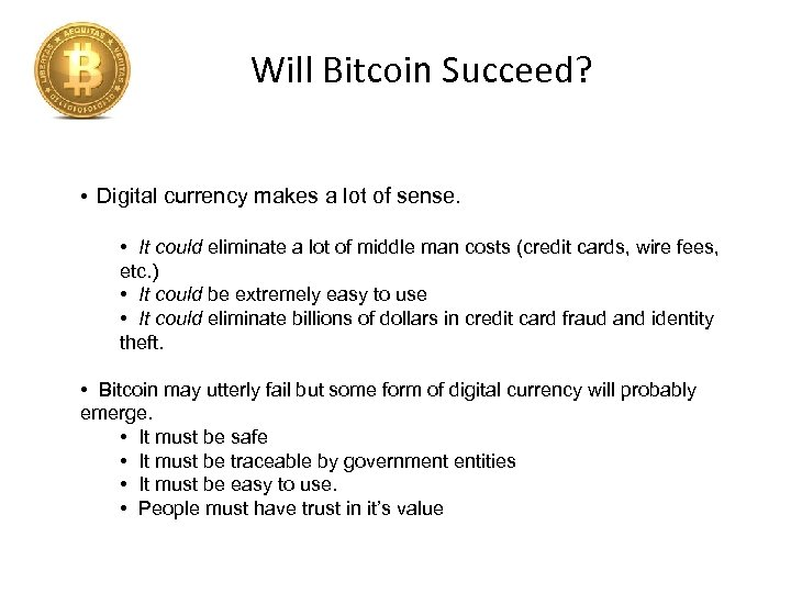 Will Bitcoin Succeed? • Digital currency makes a lot of sense. • It could