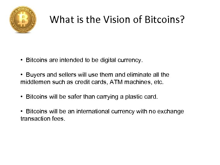What is the Vision of Bitcoins? • Bitcoins are intended to be digital currency.