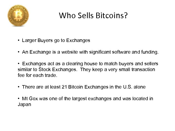 Who Sells Bitcoins? • Larger Buyers go to Exchanges • An Exchange is a