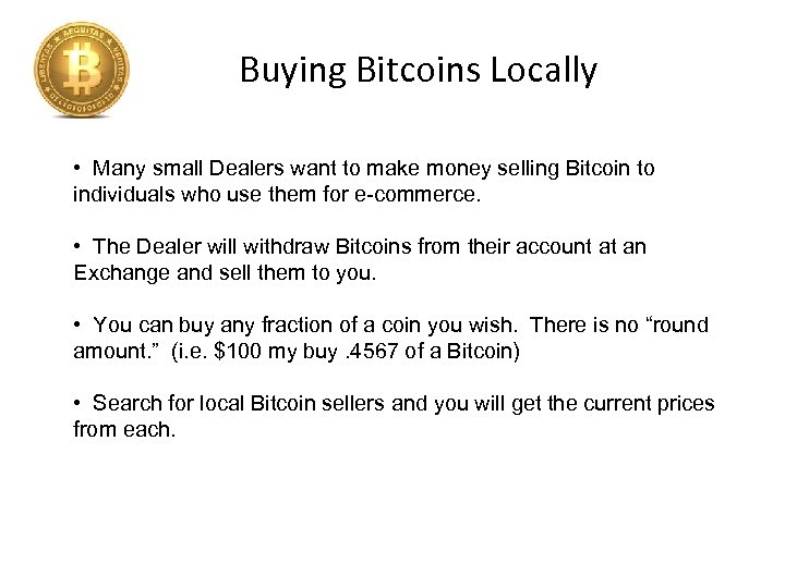 Buying Bitcoins Locally • Many small Dealers want to make money selling Bitcoin to