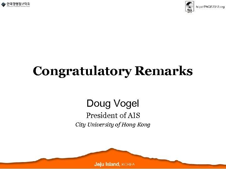 Congratulatory Remarks Doug Vogel President of AIS City University of Hong Kong
