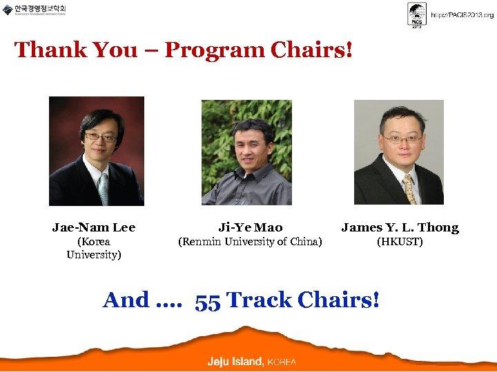 Thank You – Program Chairs! Jae-Nam Lee Ji-Ye Mao James Y. L. Thong (Korea