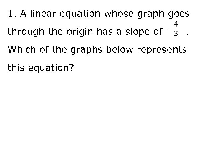 1. A linear equation whose graph goes through the origin has a slope of